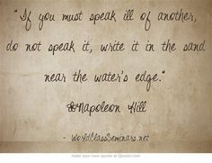 If you must speak ill of another, do not speak it, write it in the sand near the water's edge. ~Napoleon Hill http://worldclassseminars.net/