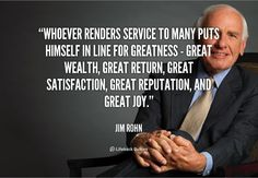 Whoever renders service to many puts himself in line for greatness - great wealth, great return, great satisfaction, great reputation, and great joy. - Jim Rohn at Lifehack QuotesJim Rohn at http://quotes.lifehack.org/by-author/jim-rohn/