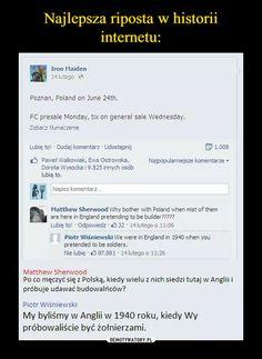 –  Matthew SherwoodPo co męczyć się z Polską, kiedy wielu z nich siedzi tutaj w Anglii ipróbuje udawać budowlańców?Piotr WiśniewskiMy byliśmy w Anglii w 1940 roku, kiedy Wypróbowaliście być żołnierzami. Funny Sms, Wtf Funny, Polish Memes, History Memes, Bts Memes, Puns, Poland, Texts, Laughter