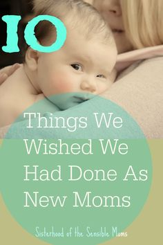 Got a new mom in your life? Know new family? Here is a parenting guide with things we wished we had done---Sisterhood of the Sensible Moms