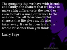 e moments that we have with friends and family, the chances that we have to make a big difference in the world or even to make a small difference to the ones we love, all those wonderful chances that life gives us, life also takes away. It can happen fast and a whole lot sooner than you thin-- Larry Page