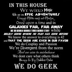 In this House, We Do Geek. Geeks nerds fangirls fanboys unite under this Sign for it knows no prejudice & reminds us that all stories can be inspirational
