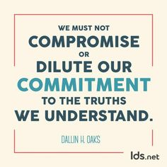 We must not compromise or dilute our commitment to the truths we understand. ~ Elder Darling H. Oaks  Twitter