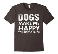 Amazon.com: Dogs Make Me Happy You Not So Much T-shirt: Clothing