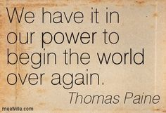 We have it in our power to begin the world over again. Thomas Paine