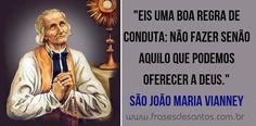 """""""Eis uma boa regra de conduta: não fazer senão aquilo que podemos oferecer a Deus."""" São João Maria Vianney (Cura D'Ars) #sãojoãomariavianney #curadars"""