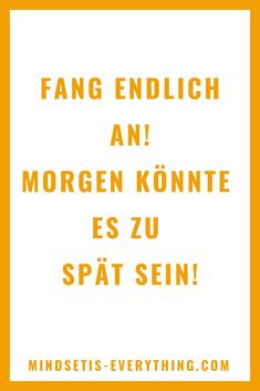 Fang endlich an! - Mindset is everything Mindset, Everything, Promotion, Company Logo, Routine, Stay Motivated, Moving On, Self Motivation, Too Late
