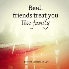 Real friends treat you like family..
