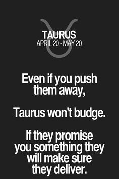 Even if you push them away, Taurus won't budge. If they promise you something they will make sure they deliver. Taurus   Taurus Quotes   Taurus Zodiac Signs