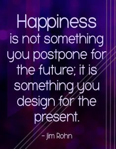 Happiness is not something you postpone for the future.