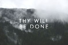 Thy Will Be Done- the most terrifying and liberating declaration from within a believer's heart.