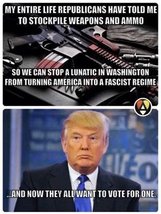 My entire life Republicans have told me to stockpile weapons and ammo so we can stop a lunatic in Washington from turning American into a facist regime...and now they all want to vote for one. Trump is a fascist.