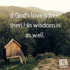"""""""If God's love is free, then His wisdom is as well."""""""