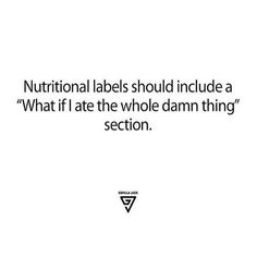 "Nutritional labels should include a ""what if I ate the whole damn thing?"" section."