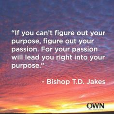 """If you can't figure out your purpose, figure out your passion. For your passion will lead you right into your purpose."" -T.D. Jakes"