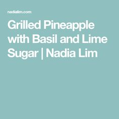 Grilled Pineapple with Basil and Lime Sugar | Nadia Lim
