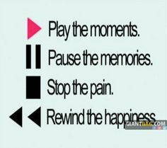 Play The Moments, Pause The Memories, Stop The Pain, Rewind The Happiness,click the link to view more!