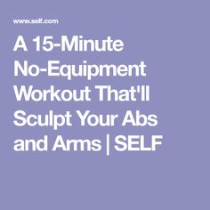 A 15-Minute No-Equipment Workout That'll Sculpt Your Abs and Arms   SELF