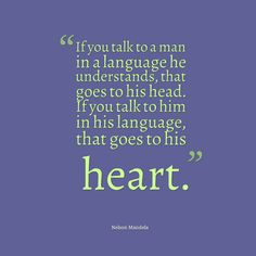 Nelson Mandela, If you talk to a man in a language he understands, that goes to his head.  If you talk to him in his language, that goes to his heart