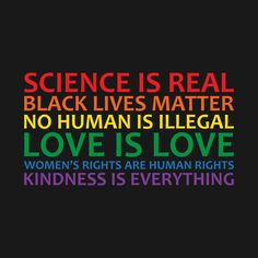 Science is real, Black lives matter, no human is illegal, love is love, women's rights are human rights and kindness is everything <3
