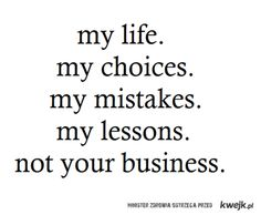 My Life, My Choices, My Mistake, My Lessons, Not Your Business (and this goes both ways, don't judge me because I sin differently than you and I won't judge you either)