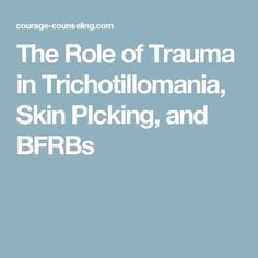 The Role of Trauma in Trichotillomania, Skin PIcking, and BFRBs