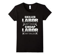 Skilled Labor isn't cheap Cheap Labor isn't skilled shirt