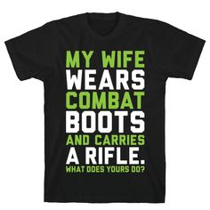 My Wife Wears Combat Boots - My wife wears combat boots and carries a rifle. What does yours do? This shirt is perfect for proud husbands of women soldiers! If you have a wife in the army, navy, marines, coast guard, reserves, or swat team, then show your pride and love for her bravery with this shirt! Awesome for veterans, too!