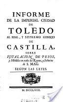 Informe de la imperial ciudad de Toledo al real, y supremo consejo de Castilla, sobre igualacion de pesos y medidas en todos los Reynos, y Senorios de S. Mag