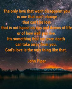 The only love that won't disappoint you is one that can't change that can't be lost that is not based on ups and downs of life or of how well you live  It's something that not even death can take away from you  God's love is the only thing like that  John Piper
