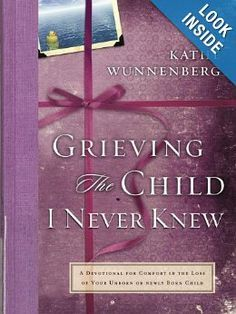 Grieving the Child I Never Knew book.  When the anticipation of your child's birth turns into the grief of miscarriage, tubal pregnancy, stillbirth, or early infant death, no words on earth can ease your loss.  Having experienced three miscarriages and the death of an infant son, Kathe Wunnenberg knows the deep anguish of losing a child. Grieving the Child I Never Knew was born from her personal journey through sorrow.
