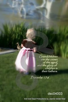 Proverbs 17:6  Grandchildren are the crown of the aged, and the glory of children is their fathers.  Photograph taken by Jeanne Geidel-Neal   Become a fan by joining our facebook page:  Thank you! http://www.facebook.com/#!/pages/And-GOD-SAYS-Inspirational-Scripture-Pictures/186112668071418