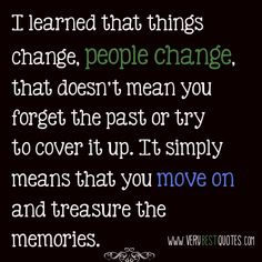 I learned that things change, people change, that doesn't mean you forget the past or try  to cover it up. It simply means that you move on and treasure the memories.