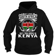I may Live in South Africa  But I was Made in Kenya hoodies and t shirts