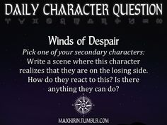 ★ DAILY CHARACTER QUESTION ★  Winds of Despair Pick one of your secondary characters: Write a scene where this character realizes that they are on the losing side. How do they react to this? Is there anything they can do?  Want to publish a story inspired by this prompt? Click here to read the guidelines~ ♥︎ And, if you're looking for more writerly content, make sure to follow me: maxkirin.tumblr.com!