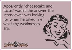 """Apparently """"cheesecake and tacos"""" wasn't the answer the interviewer was looking for when he asked me what my weaknesses are."""