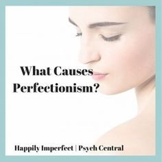 The root of perfectionism is believing your self-worth is based onyour achievements Perfectionism is often present when somecombination of these factors exist:  Rigid, high parental expectations Highly critical, shaming, or abusive parents Excessive...