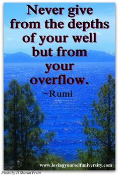 Never give from the depths   of your well  but from   your  overflow  Rumi