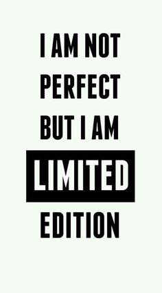 """I am not perfect, but i am limited edition"""