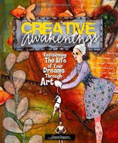 Creative Awakenings: Envisioning the Life of Your Dreams Through Art by Sheri Gaynor