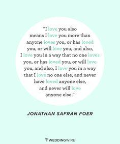 """""""Te amo"""" también significa """"te amo más de lo que nadie más te ama, o te ha amado, o te amará"""", y también """"te amo en una forma en la que nadie te ama, o ha amado, o te amará"""", y también """"te amo como no amo a nadie más, como no he amado a nadie más, y como nunca amaré a nadie más"""". Jonathan Safran Foer"""