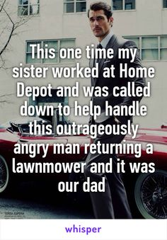 This one time my sister worked at Home Depot and was called down to help handle this outrageously angry man returning a lawnmower and it was our dad