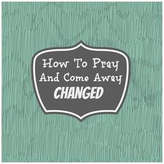 How To Pray And Come Away Changed