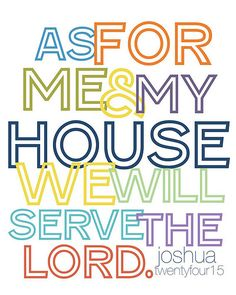 Joshua 24:15   This is my favorite verse. I have it on plaques all over my house. I try my best to make it the primary theme of my life and keep it foremost in my mind and heart as a wife and mother.