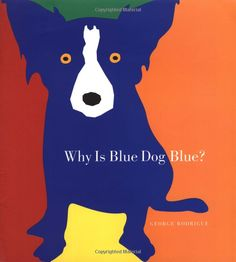 Why Is Blue Dog Blue?   by George Rodrigue (NOLA artist helps children think outside the box)