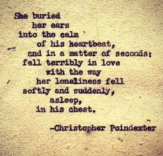 """She buried her ears into the calm of his heartbeat, and in a matter of seconds: fell terribly in love with the way her loneliness fell softly and suddenly, asleep, in his chest."" - Christopher Poindexter"