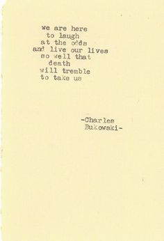 We are here to laugh at the odds and live our lives so well that death will tremble to take us. ~Charles Bukowski