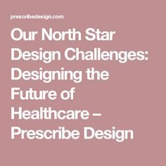 Our North Star Design Challenges: Designing the Future of Healthcare – Prescribe Design
