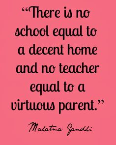 There is no school equal to a decent home and no teacher equal to a virtuous parent.