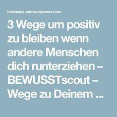 3 Wege um positiv zu bleiben wenn andere Menschen dich runterziehen – BEWUSSTscout – Wege zu Deinem neuen BEWUSSTsein